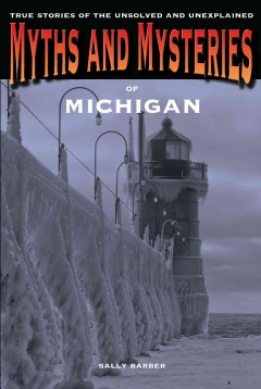 Myths and mysteries of Michigan : true stories of the unsolved and unexplained cover image