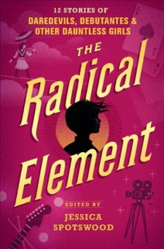 The radical element : 12 stories of daredevils, debutantes, and other dauntless girls cover image