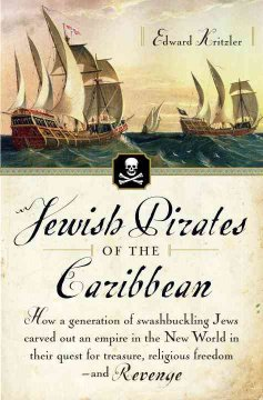 Jewish pirates of the Caribbean : how a generation of swashbuckling Jews carved out an empire in the New World in their quest for treasure, religious freedom--and revenge cover image