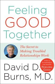 Feeling good together : the secret of making troubled relationships work cover image