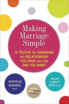 Making marriage simple : 10 truths for changing the relationship you have into the one you want cover image
