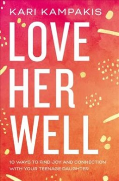 Love her well : 10 ways to find joy and connection with your teenage daughter cover image