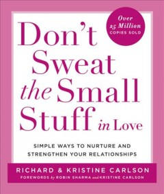 Don't sweat the small stuff in love : simple ways to nurture and strengthen your relationships cover image