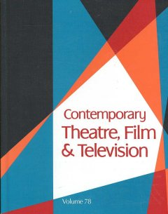 Contemporary theatre, film and television. Volume 78 a biographical guide featuring performers, directors, writers, producers, designers, managers, choreographers, technicians, composers, executives, dancers, and critics in the United States, Canada, Grea cover image