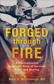 Forged through fire : a reconstructive surgeon's story of survival, faith, and healing cover image