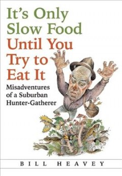 It's only slow food until you try to eat it : misadventures of a suburban hunter-gatherer cover image