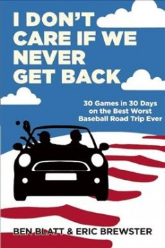 I don't care if we never get back : 30 games in 30 days on the best worst baseball road trip ever cover image