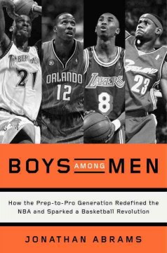 Boys among men : how the prep-to-pro generation redefined the NBA and sparked a basketball revolution cover image
