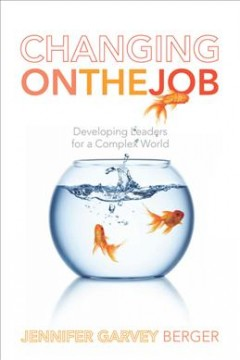 Changing on the job : developing leaders for a complex world cover image