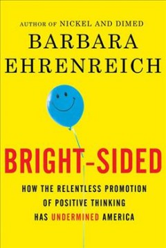 Bright-sided : how the relentless promotion of positive thinking has undermined America cover image