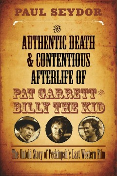 The authentic death and contentious afterlife of Pat Garrett and Billy the Kid : the untold story of Peckinpah's last Western film cover image