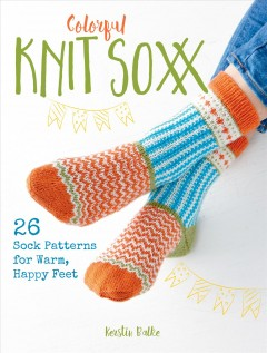 Colorful knit soxx : 26 sock patterns for warm, happy feet cover image