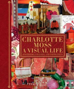 Charlotte Moss : a visual life : scrapbooks, collages, and inspirations cover image