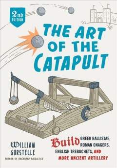 The art of the catapult : build Greek ballistae, Roman onagers, English trebuchets, and more ancient artillery cover image