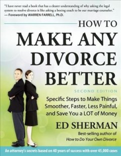 How to make any divorce better : specific steps to make things smoother, faster, less painful and save you a lot of money cover image