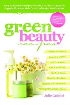 Green beauty recipes : easy homemade recipes to make your own natural and organic skincare, hair care, and body care products cover image