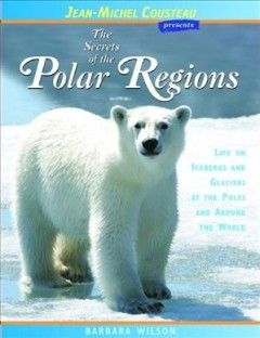 The secrets of the polar regions : life on icebergs and glaciers at the poles and around the world cover image