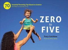 Zero to five : 70 essential parenting tips based on science (and what I've learned so far) cover image