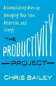 The productivity project : accomplishing more by managing your time, attention, and energy better cover image
