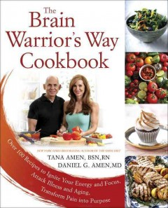 The brain warrior's way cookbook : over 100 recipes to ignite your energy and focus, attack illness and aging, transform pain into purpose cover image