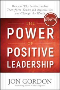 The power of positive leadership : how and why positive leaders transform teams and organizations and change the world cover image
