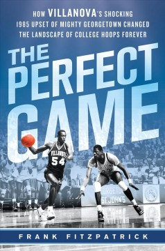 The perfect game : how Villanova's shocking 1985 upset of mighty Georgetown changed the landscape of college hoops forever cover image