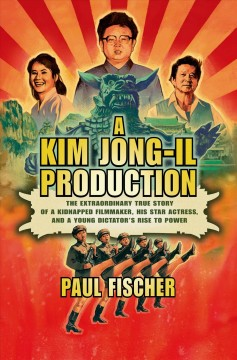 A Kim Jong-Il production : the extraordinary true story of a kidnapped filmmaker, his star actress, and a young dictator's rise to power cover image