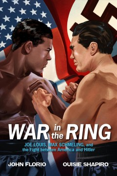 War in the ring : Joe Louis, Max Schmeling, and the fight between America and Hitler cover image