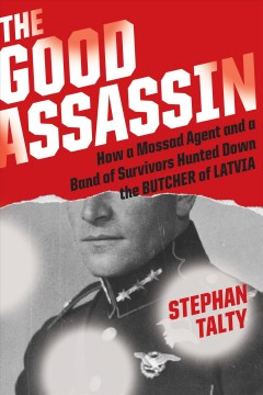 The good assassin : how a Mossad agent and a band of survivors hunted down the Butcher of Latvia cover image