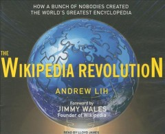 The Wikipedia revolution how a bunch of nobodies created the world's greatest encyclopedia cover image