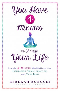 You have 4 minutes to change your life : simple 4-minute meditations for inspiration, transformation, and true bliss cover image