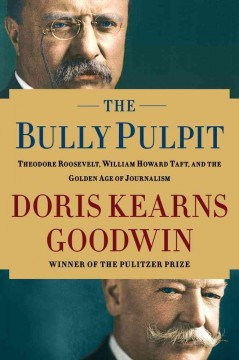 The bully pulpit : Theodore Roosevelt, William Howard Taft, and the golden age of journalism cover image