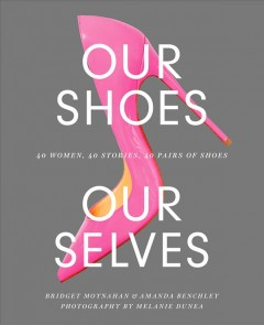 Our shoes, our selves : 40 women, 40 stories, 40 pairs of shoes cover image