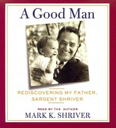 A good man rediscovering my father, Sargent Shriver cover image