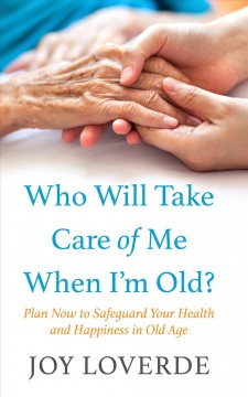 Who will take care of me when I'm old? plan now to safeguard your health and happiness in old age cover image