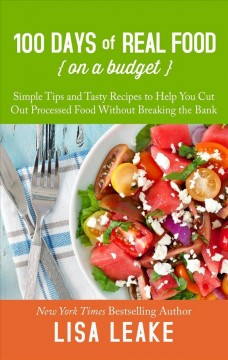 100 days of real food--on a budget simple tips and tasty recipes to help you cut out processed food without breaking the bank cover image