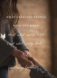 What grieving people wish you knew about what really helps (and what really hurts) cover image