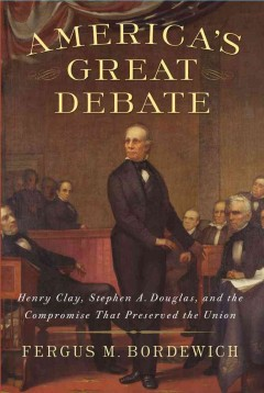 America's great debate : Henry Clay, Stephen A. Douglas, and the compromise that preserved the Union cover image