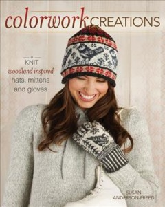 Colorwork creations : knit woodland-inspired hats, mittens, and gloves cover image