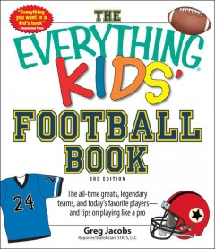 The everything kids' football book : the all-time greats, legendary teams, and today's favorite players--and tips on playing like a pro cover image