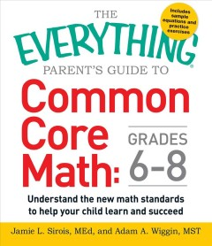 The Everything parent's guide to Common Core math: grades 6-8 : understand the new math standards to help your child learn and succeed cover image