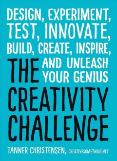 The creativity challenge : design, experiment, test, innovate, build, create, inspire, and unleash your genius cover image