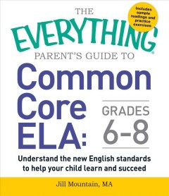 The everything parent's guide to common core ELA, grades 6-8 : understand the new English standards to help your child learn and succeed cover image