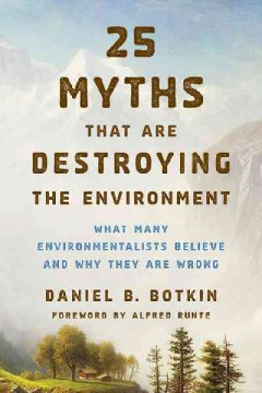 25 myths that are destroying the environment : what many environmentalists believe and why they are wrong cover image