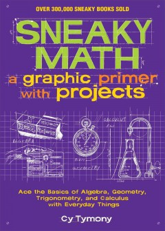 Sneaky math : a graphic primer with projects : ace the basics of algebra, geometry, trigonometry, and calculus with everyday things cover image