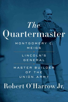 The quartermaster : Montgomery C. Meigs : Lincoln's general, master builder of the Union army cover image