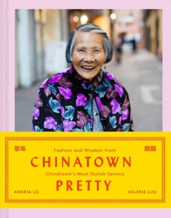 Chinatown pretty : fashion and wisdom from Chinatown's most stylish seniors cover image