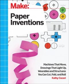 Paper inventions : machines that move, drawings that light up, and wearables and structures you can cut, fold, and roll cover image