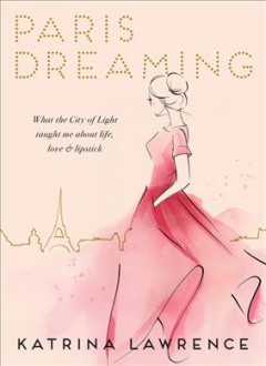 Paris dreaming : what the City of Light taught me about life, love and lipstick cover image