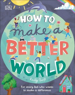 How to make a better world : for every kid who wants to make a difference cover image